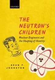 The Neutron's Children: Nuclear Engineers and the Shaping of Identity ebook by Sean F. Johnston
