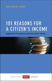 101 reasons for a Citizen's Income - Arguments for giving everyone some money ebook by Malcolm Torry