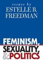 Feminism, Sexuality, and Politics - Essays by Estelle B. Freedman ebook by Estelle B. Freedman