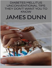 Diabetes Mellitus: Unconventional Tips They Don't Want You to Know ebook by James Dunn