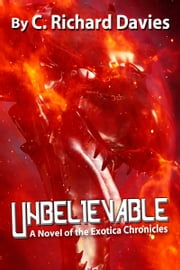 Unbelievable: A Novel of the Exotica Chronicles ebook by C. Richard Davies