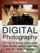 Digital Photography: 36 Tips to Easily Understand How Shutter Speed, Aperture and ISO Work Together ebook by Paul Nelson