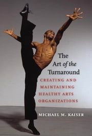 The Art of the Turnaround - Creating and Maintaining Healthy Arts Organizations ebook by Michael M. Kaiser