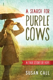 A Search for Purple Cows - A True Story of Hope ebook by Susan Call