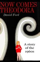 Now Comes Theodora: A Story of the 1960s ebook by Daniel Ford