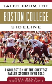 Tales from the Boston College Sideline - A Collection of the Greatest Eagles Stories Ever Told ebook by Reid Oslin,Doug Flutie