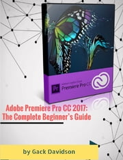 Adobe Premiere Pro Cc 2017: The Complete Beginner's Guide ebook by Gack Davidson
