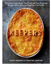 Keepers - Two Home Cooks Share Their Tried-and-True Weeknight Recipes and the Secrets to Happiness in the Kitchen: A Cookbook ebook by Kathy Brennan, Caroline Campion