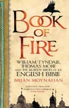 Book Of Fire - William Tyndale, Thomas More and the Bloody Birth of the English Bible ebook by Brian Moynahan