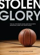 Stolen Glory - The U.S., the Soviet Union, and the Olympic Basketball Game That Never Ended ebook by Mike Brewster, Taps Gallagher