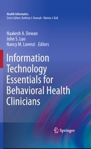 Information Technology Essentials for Behavioral Health Clinicians ebook by John S Luo,Nancy M Lorenzi,Naakesh Dewan