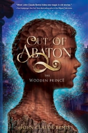 Out of Abaton, Book 1, The Wooden Prince ebook by John Claude Bemis