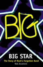 Big Star: The Story of Rock's Forgotten Band ebook by Rob Jovanovic