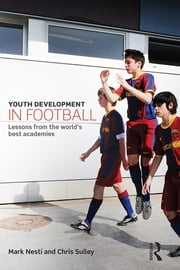Youth Development in Football - Lessons from the world's best academies ebook by Mark Nesti,Chris Sulley