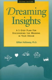 Dreaming Insights: A 5-Step Plan for Discovering the Meaning in Your Dream ebook by Holloway, Gillian