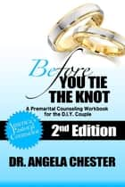 Before You Tie the Knot: A Premarital Counseling Workbook for the DIY Couple ebook by Angela B. Chester
