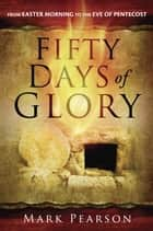 Fifty Days of Glory - From Easter Morning to the Eve of Pentecost ebook by Mark Pearson