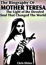 The Biography of Mother Teresa: The Light Of The Devoted Soul That Changed The World ebook by Chris Dicker