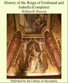 History of the Reign of Ferdinand and Isabella (Complete) ebook by William H. Prescott