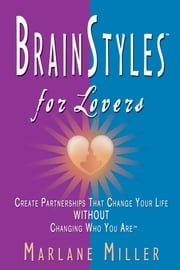 BrainStyles for Lovers - Create Partnerships that Change Your Life Without Changing Who You Are ebook by Marlane Miller