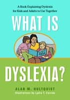 What is Dyslexia? - A Book Explaining Dyslexia for Kids and Adults to Use Together ebook by Alan M. Hultquist, Lydia Corrow