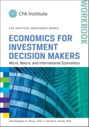 Economics for Investment Decision Makers Workbook - Micro, Macro, and International Economics ebook by Christopher D. Piros CFA,Jerald E. Pinto