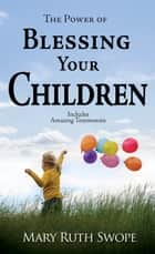 The Power of Blessing Your Children ebook by Mary Ruth Swope