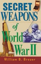 Secret Weapons of World War II ebook by William B. Breuer