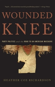 Wounded Knee - Party Politics and the Road to an American Massacre ebook by Heather Cox Richardson