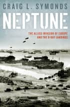 Neptune - The Allied Invasion of Europe and the D-Day Landings ebook by Craig L. Symonds