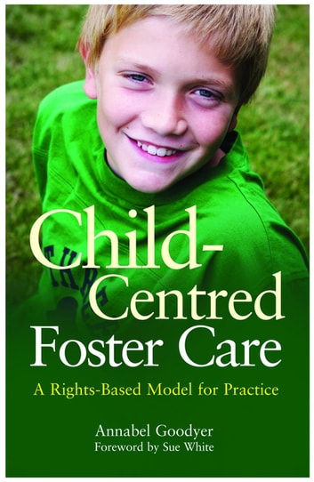 Child-Centred Foster Care - A Rights-Based Model for Practice eBook by Annabel Goodyer