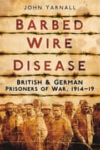 Barbed Wire Disease ebook by John Yarnall