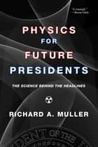Physics for Future Presidents: The Science Behind the Headlines ebook by Richard A. Muller