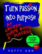 Turn Passion into Purpose: A+ Career Guide Book 4 Success ebook by Patty Ann