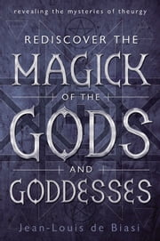Rediscover the Magick of the Gods and Goddesses - Revealing the Mysteries of Theurgy ebook by Jean-Louis de Biasi