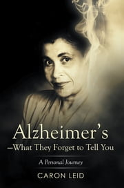 Alzheimer's—What They Forget to Tell You - A Personal Journey ebook by Caron Leid