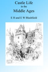 Castle Life in the Middle Ages. Illustrated. ebook by E H & E W Blashfield