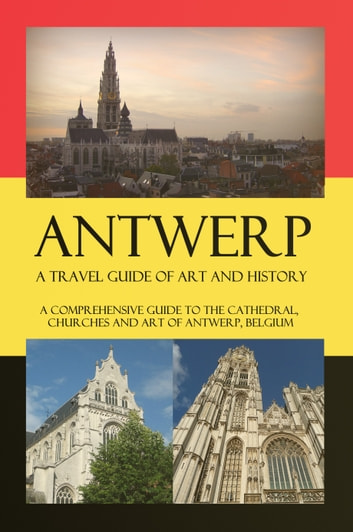 Antwerp – A Travel Guide of Art and History - A comprehensive guide to the cathedral, churches and art of Antwerp, Belgium ebook by Maxime Jensens