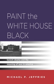 Paint the White House Black - Barack Obama and the Meaning of Race in America ebook by Michael P. Jeffries