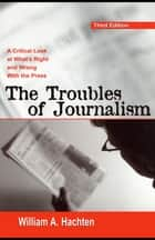 The Troubles of Journalism - A Critical Look at What's Right and Wrong With the Press ebook by William A. Hachten
