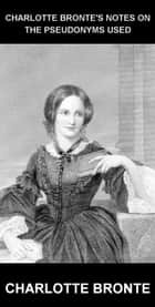 Charlotte Bronte's Notes on the pseudonyms used [avec Glossaire en Français] ebook by Charlotte Bronte, Eternity Ebooks