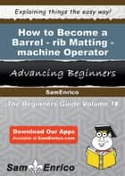 How to Become a Barrel-rib Matting-machine Operator ebook by Illa Larose