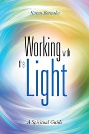Working with the Light - A Spiritual Guide ebook by Karen Bernabo