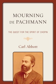 Mourning de Pachmann - The Quest for the Spirit of Chopin ebook by Carl Abbott