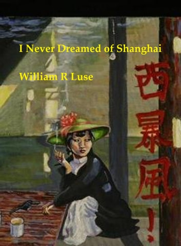 I Never Dreamed of Shanghai ebook by William R. Luse