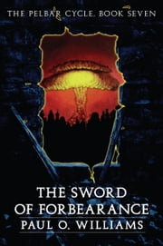 The Sword of Forbearance - The Pelbar Cycle, Book Seven ebook by Paul O. Williams