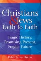 Christians and Jews—Faith to Faith: Tragic History, Promising Present, Fragile Future ebook by Rabbi James Rudin