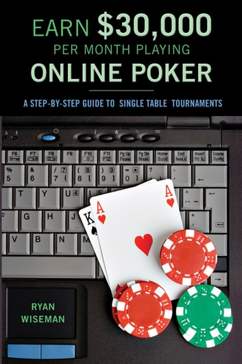 Earn $30,000 per Month Playing Online Poker - A Step-By-Step Guide to Single Table Tournaments ebook by Ryan Wiseman