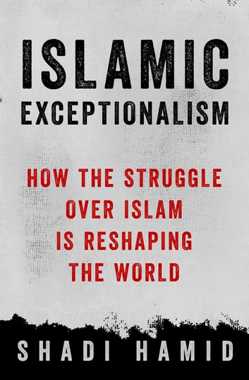 Islamic Exceptionalism - How the Struggle Over Islam Is Reshaping the World ebook by Shadi Hamid