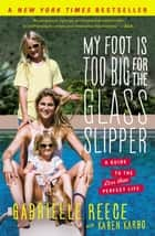 My Foot Is Too Big for the Glass Slipper ebook by Gabrielle Reece,Karen Karbo